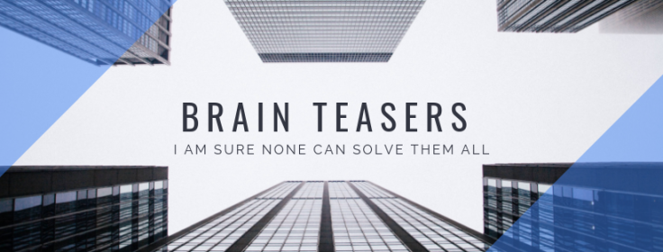 Brain Teasers- I am sure none can solve them all
